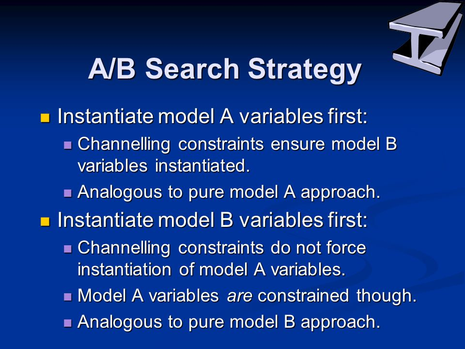 A/B Search Strategy Instantiate model A variables first: Instantiate model A variables first: Channelling constraints ensure model B variables instantiated.