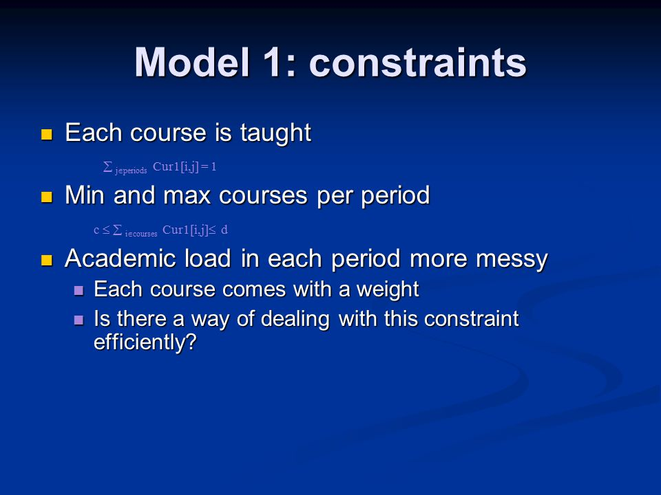 Model 1: constraints Each course is taught Each course is taught  j  periods Cur1[i,j] = 1 Min and max courses per period Min and max courses per period c   i  courses Cur1[i,j]  d Academic load in each period more messy Academic load in each period more messy Each course comes with a weight Each course comes with a weight Is there a way of dealing with this constraint efficiently.