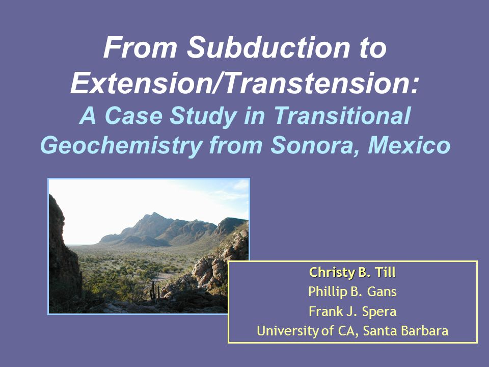 From Subduction to Extension/Transtension: A Case Study in Transitional Geochemistry from Sonora, Mexico Christy B. Till Phillip B. Gans Frank J. Sper