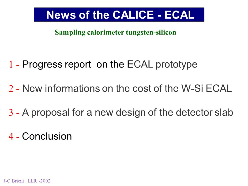 J-C Brient LLR -2002 1 - Progress report on the ECAL prototype 2 - New informations on the cost of the W-Si ECAL 3 - A proposal for a new design of the detector slab 4 - Conclusion News of the CALICE - ECAL Sampling calorimeter tungsten-silicon