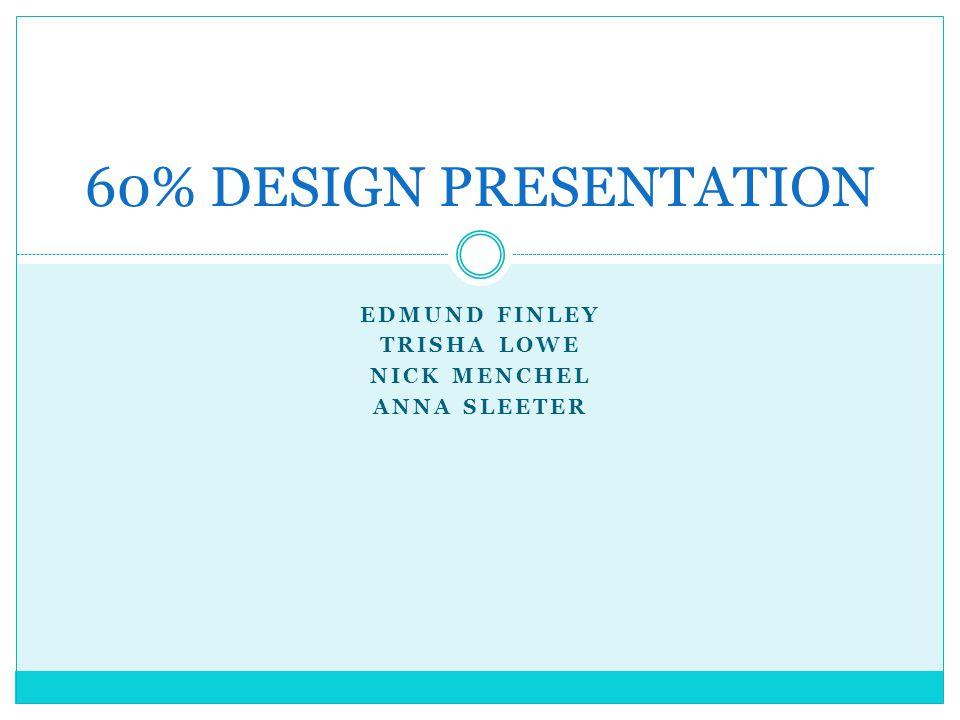 EDMUND FINLEY TRISHA LOWE NICK MENCHEL ANNA SLEETER 60% DESIGN PRESENTATION
