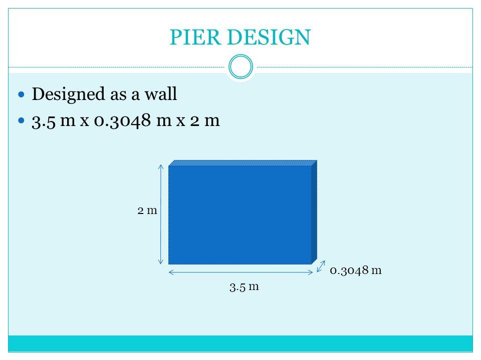 PIER DESIGN Designed as a wall 3.5 m x 0.3048 m x 2 m 2 m 3.5 m 0.3048 m