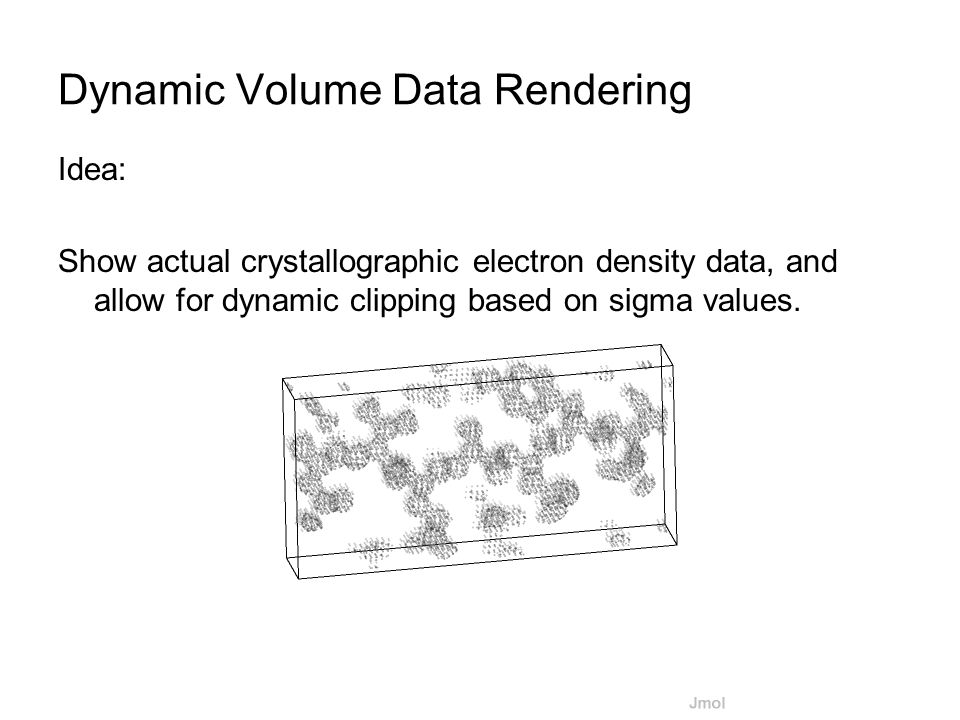 Dynamic Volume Data Rendering Idea: Show actual crystallographic electron density data, and allow for dynamic clipping based on sigma values.