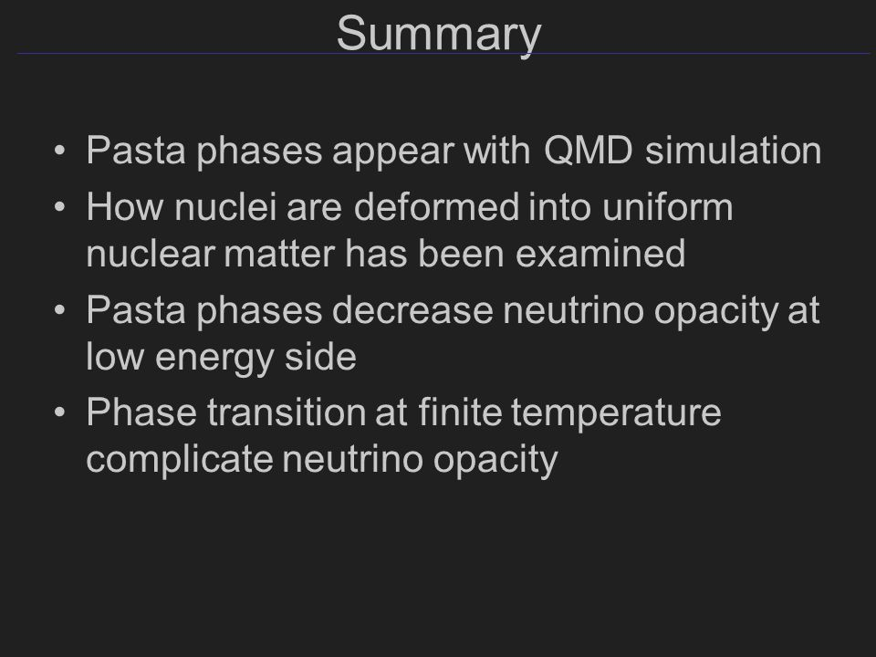 Summary Pasta phases appear with QMD simulation How nuclei are deformed into uniform nuclear matter has been examined Pasta phases decrease neutrino opacity at low energy side Phase transition at finite temperature complicate neutrino opacity