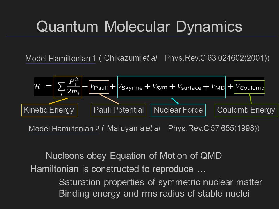 Quantum Molecular Dynamics Model Hamiltonian 1 ( Chikazumi et al Phys.Rev.C (2001)) Pauli PotentialNuclear ForceCoulomb EnergyKinetic Energy Nucleons obey Equation of Motion of QMD Saturation properties of symmetric nuclear matter Binding energy and rms radius of stable nuclei Hamiltonian is constructed to reproduce … Model Hamiltonian 2 ( Maruyama et al Phys.Rev.C (1998))