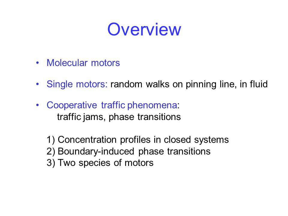 Overview Molecular motors Single motors: random walks on pinning line, in fluid Cooperative traffic phenomena: traffic jams, phase transitions 1) Concentration profiles in closed systems 2) Boundary-induced phase transitions 3) Two species of motors
