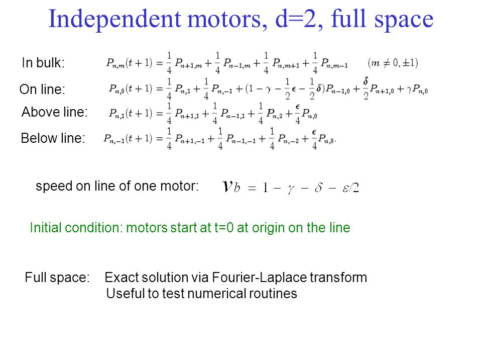 Independent motors, d=2, full space In bulk: On line: Above line: Below line: Full space: Exact solution via Fourier-Laplace transform Useful to test numerical routines Initial condition: motors start at t=0 at origin on the line speed on line of one motor: