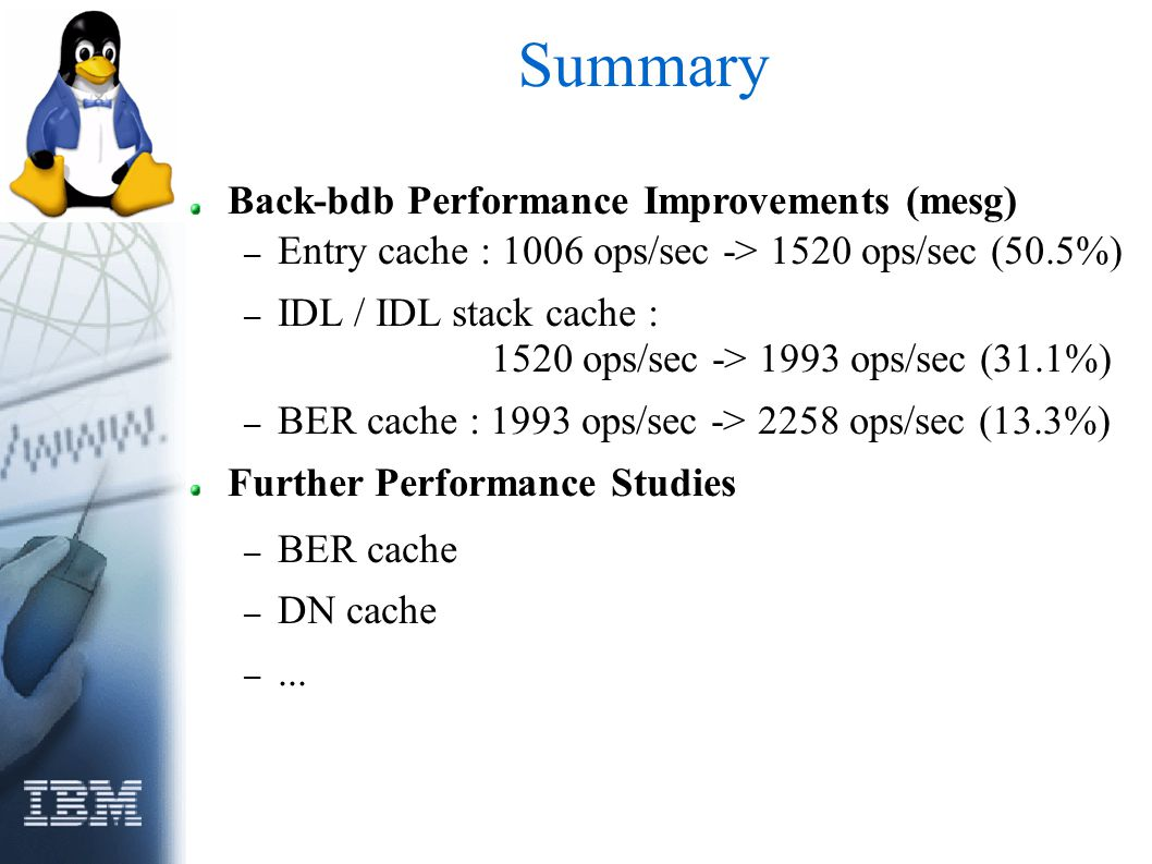 Summary Back-bdb Performance Improvements (mesg) – Entry cache : 1006 ops/sec -> 1520 ops/sec (50.5%) – IDL / IDL stack cache : 1520 ops/sec -> 1993 ops/sec (31.1%) – BER cache : 1993 ops/sec -> 2258 ops/sec (13.3%) Further Performance Studies – BER cache – DN cache –...