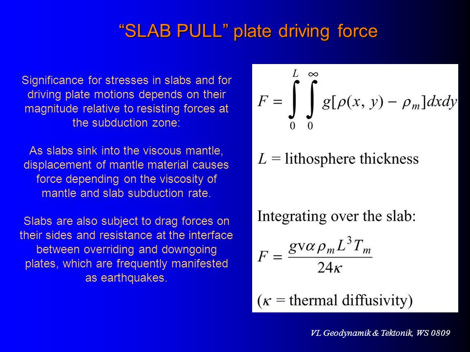VL Geodynamik & Tektonik, WS 0809 SLAB PULL plate driving force Significance for stresses in slabs and for driving plate motions depends on their magnitude relative to resisting forces at the subduction zone: As slabs sink into the viscous mantle, displacement of mantle material causes force depending on the viscosity of mantle and slab subduction rate.