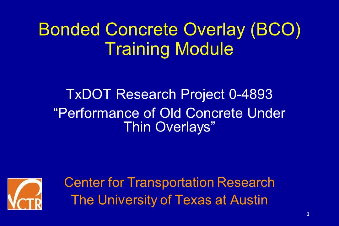 1 Bonded Concrete Overlay (BCO) Training Module TxDOT Research Project 0-4893 Performance of Old Concrete Under Thin Overlays Center for Transportation Research The University of Texas at Austin 1