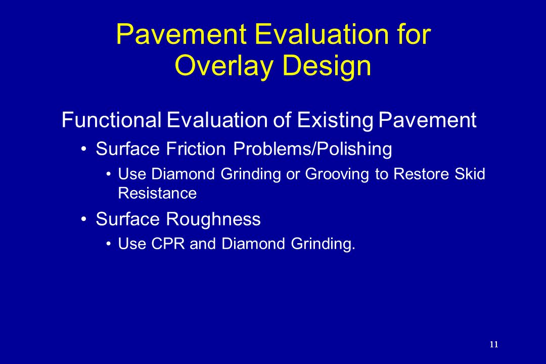 11 Pavement Evaluation for Overlay Design Functional Evaluation of Existing Pavement Surface Friction Problems/Polishing Use Diamond Grinding or Grooving to Restore Skid Resistance Surface Roughness Use CPR and Diamond Grinding.