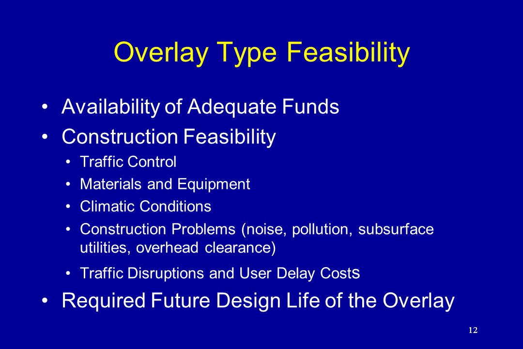 12 Overlay Type Feasibility Availability of Adequate Funds Construction Feasibility Traffic Control Materials and Equipment Climatic Conditions Construction Problems (noise, pollution, subsurface utilities, overhead clearance) Traffic Disruptions and User Delay Cost s Required Future Design Life of the Overlay 12