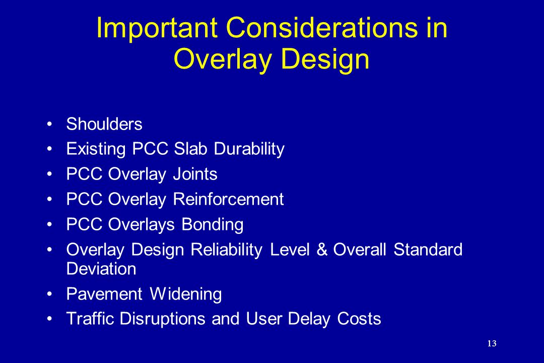 13 Important Considerations in Overlay Design Shoulders Existing PCC Slab Durability PCC Overlay Joints PCC Overlay Reinforcement PCC Overlays Bonding Overlay Design Reliability Level & Overall Standard Deviation Pavement Widening Traffic Disruptions and User Delay Costs 13