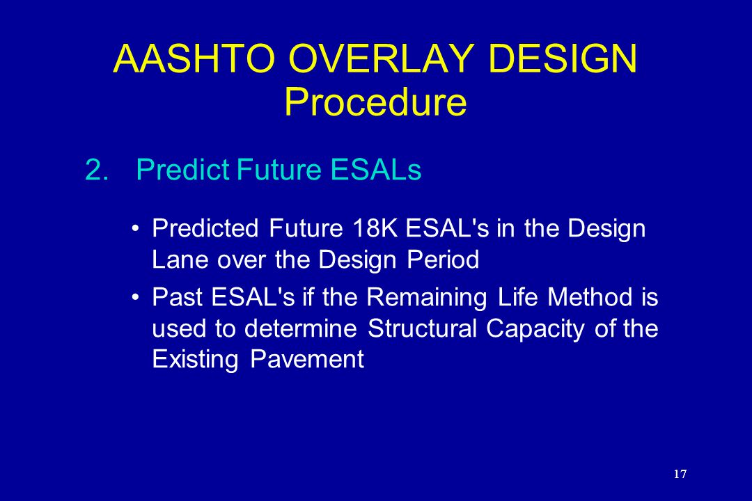 17 AASHTO OVERLAY DESIGN Procedure 2.Predict Future ESALs Predicted Future 18K ESAL s in the Design Lane over the Design Period Past ESAL s if the Remaining Life Method is used to determine Structural Capacity of the Existing Pavement 17
