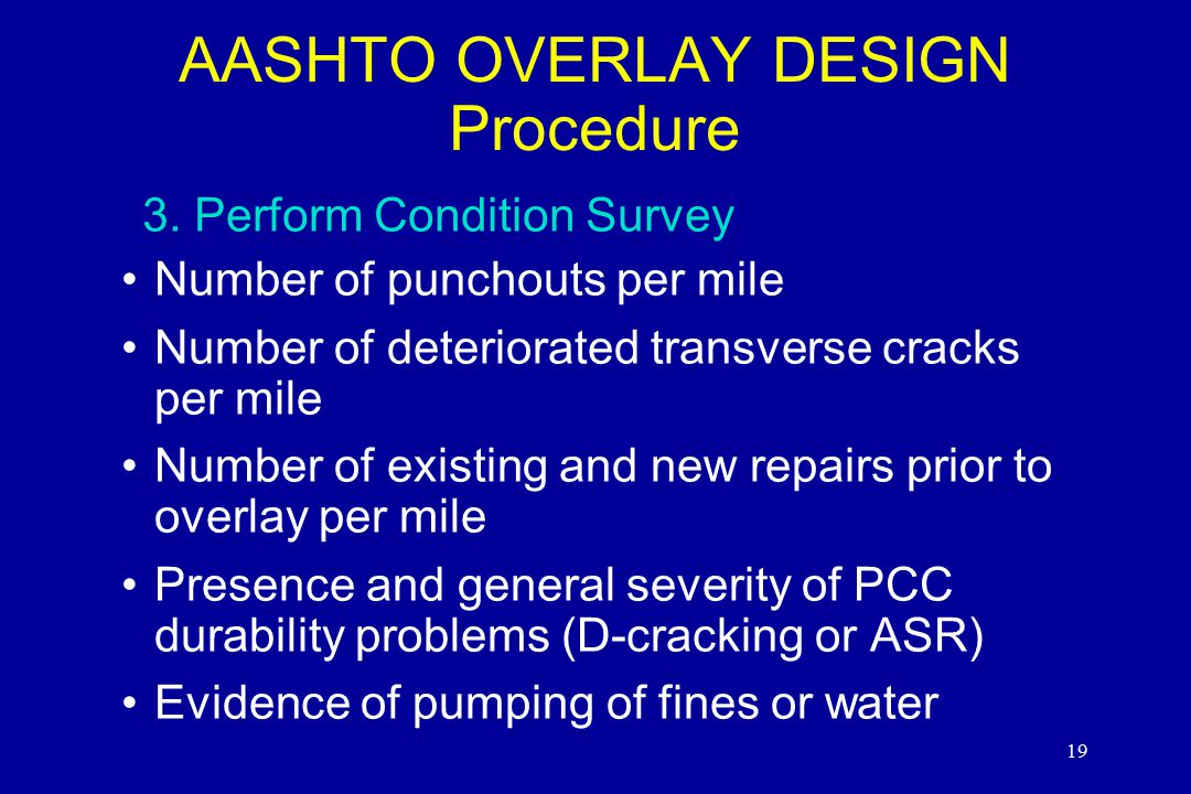 19 Number of punchouts per mile Number of deteriorated transverse cracks per mile Number of existing and new repairs prior to overlay per mile Presence and general severity of PCC durability problems (D-cracking or ASR) Evidence of pumping of fines or water AASHTO OVERLAY DESIGN Procedure 3.Perform Condition Survey