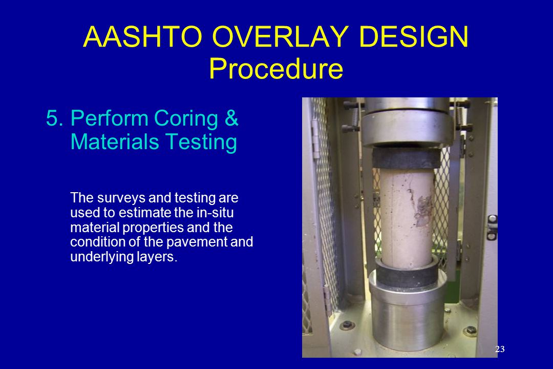 23 AASHTO OVERLAY DESIGN Procedure 5.Perform Coring & Materials Testing The surveys and testing are used to estimate the in-situ material properties and the condition of the pavement and underlying layers.