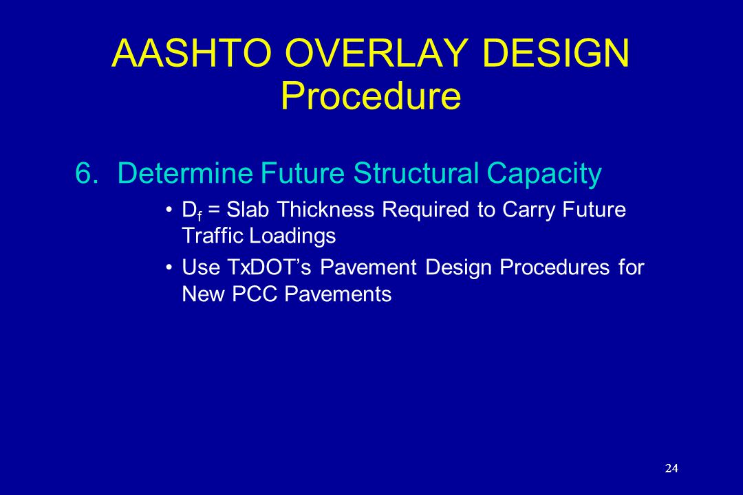 24 AASHTO OVERLAY DESIGN Procedure 6.Determine Future Structural Capacity D f = Slab Thickness Required to Carry Future Traffic Loadings Use TxDOT's Pavement Design Procedures for New PCC Pavements 24