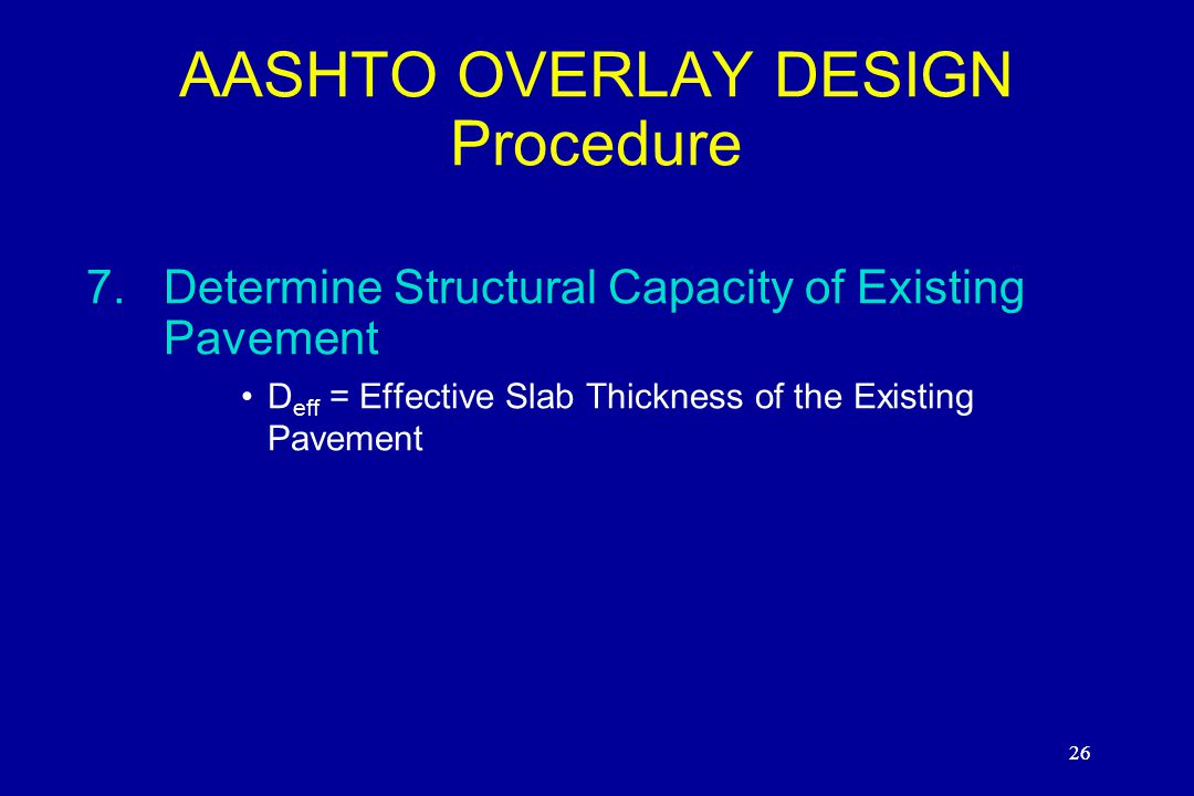 26 AASHTO OVERLAY DESIGN Procedure 7.Determine Structural Capacity of Existing Pavement D eff = Effective Slab Thickness of the Existing Pavement 26