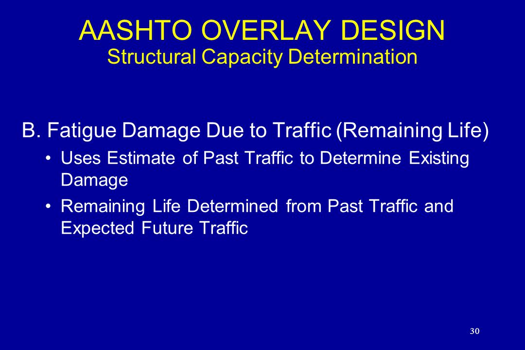 30 AASHTO OVERLAY DESIGN Structural Capacity Determination B. Fatigue Damage Due to Traffic (Remaining Life) Uses Estimate of Past Traffic to Determin
