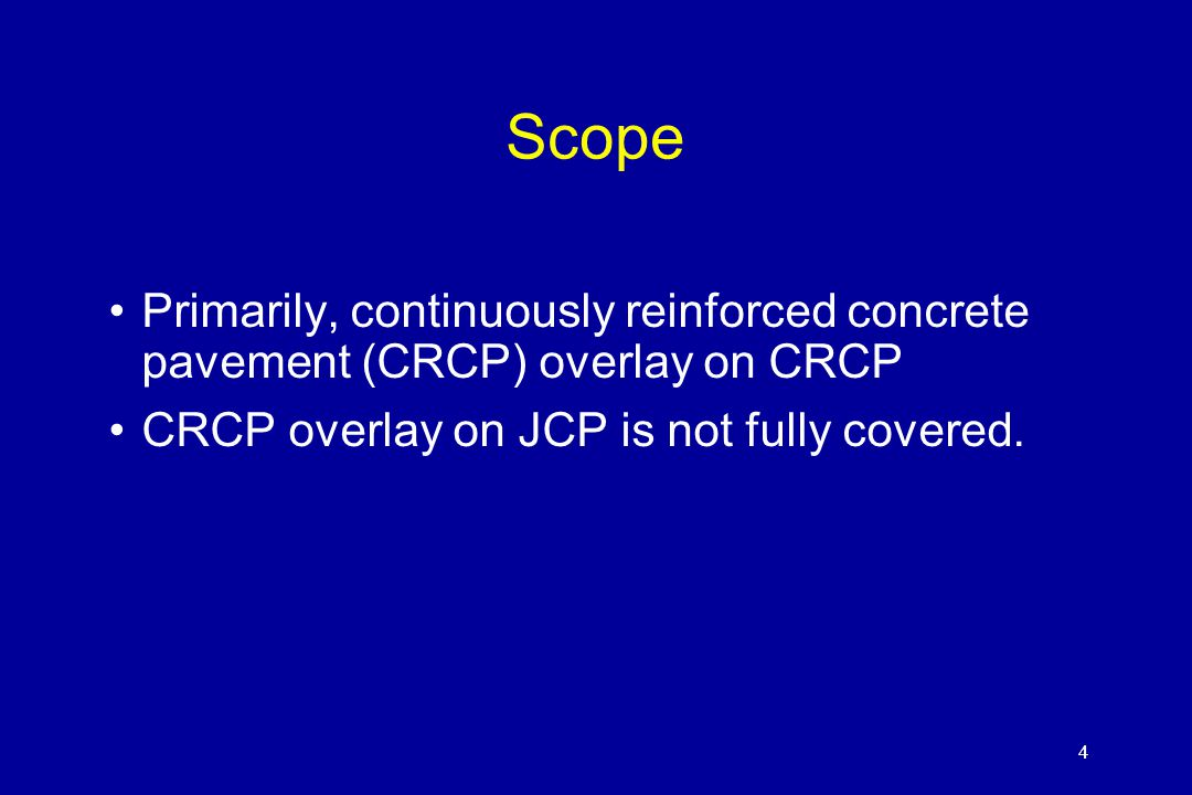 4 Scope Primarily, continuously reinforced concrete pavement (CRCP) overlay on CRCP CRCP overlay on JCP is not fully covered. 4