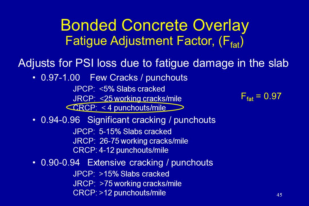 45 Bonded Concrete Overlay Fatigue Adjustment Factor, (F fat ) Adjusts for PSI loss due to fatigue damage in the slab 0.97-1.00 Few Cracks / punchouts JPCP: <5% Slabs cracked JRCP: <25 working cracks/mile CRCP: < 4 punchouts/mile 0.94-0.96 Significant cracking / punchouts JPCP: 5-15% Slabs cracked JRCP: 26-75 working cracks/mile CRCP: 4-12 punchouts/mile 0.90-0.94 Extensive cracking / punchouts JPCP: >15% Slabs cracked JRCP: >75 working cracks/mile CRCP: >12 punchouts/mile F fat = 0.97