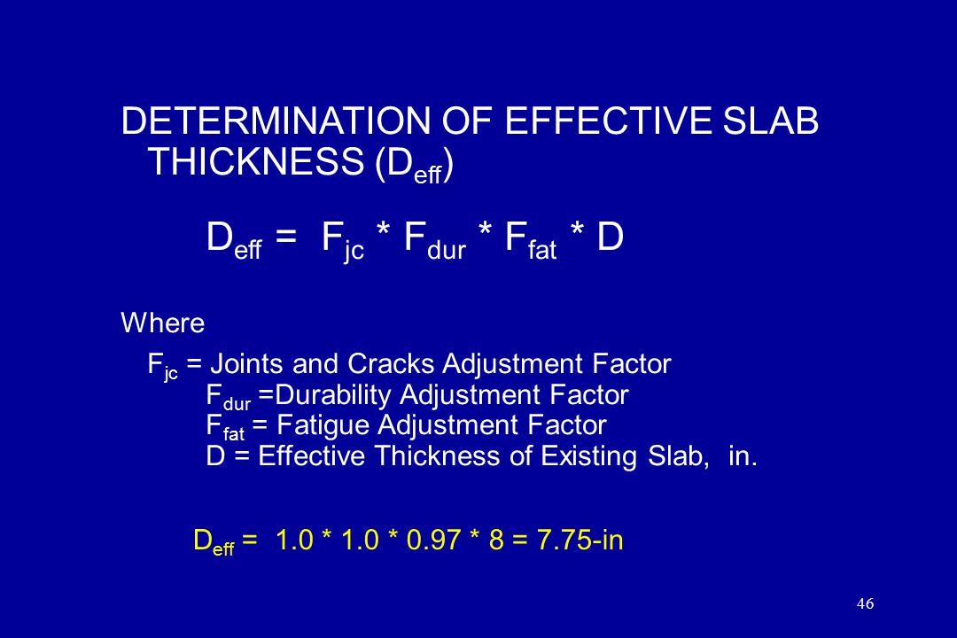 46 DETERMINATION OF EFFECTIVE SLAB THICKNESS (D eff ) D eff = F jc * F dur * F fat * D Where F jc = Joints and Cracks Adjustment Factor F dur =Durabil