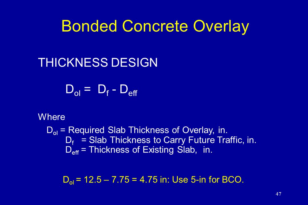 47 Bonded Concrete Overlay THICKNESS DESIGN D ol = D f - D eff Where D ol = Required Slab Thickness of Overlay, in.