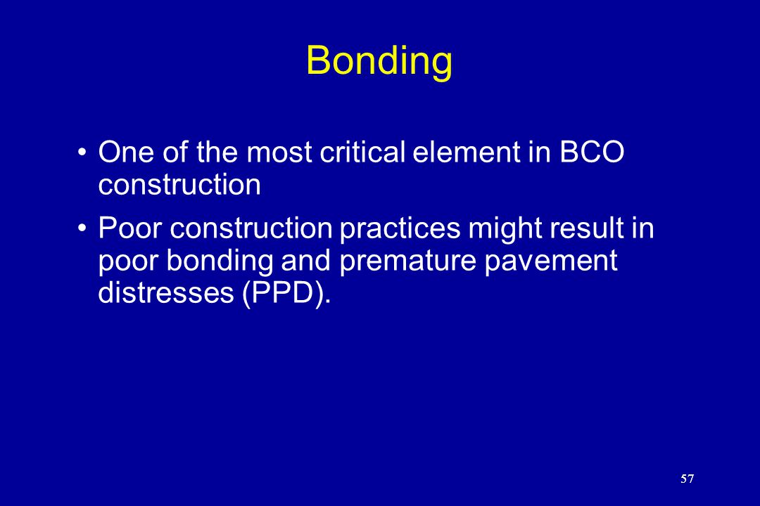 57 Bonding One of the most critical element in BCO construction Poor construction practices might result in poor bonding and premature pavement distresses (PPD).