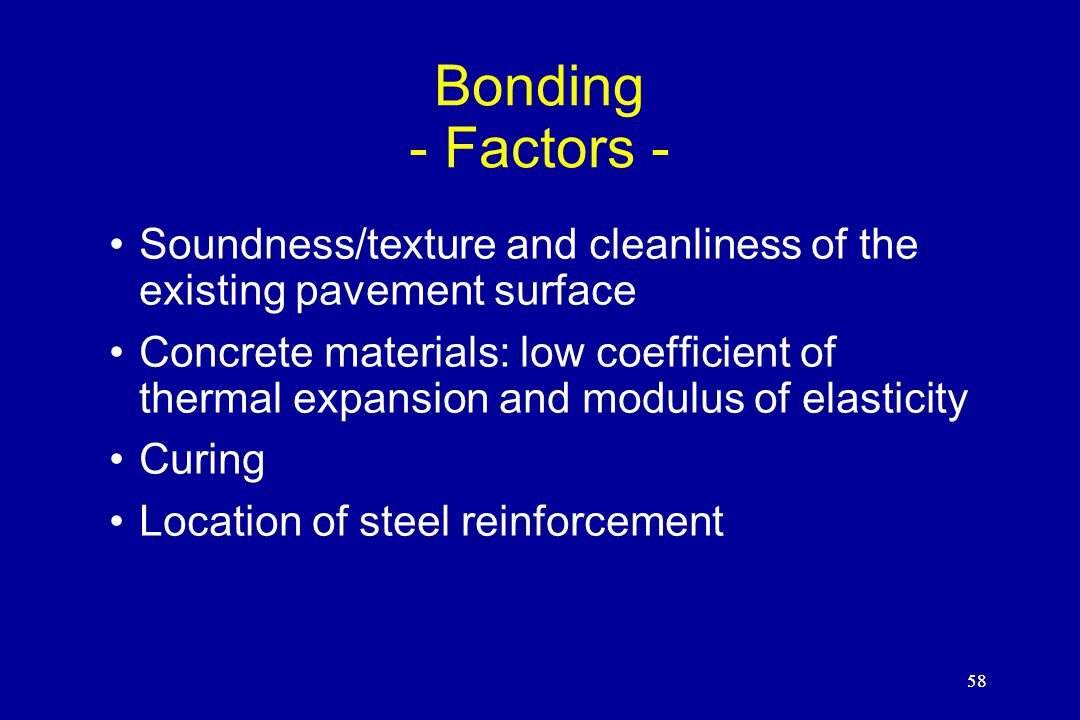 58 Bonding - Factors - Soundness/texture and cleanliness of the existing pavement surface Concrete materials: low coefficient of thermal expansion and