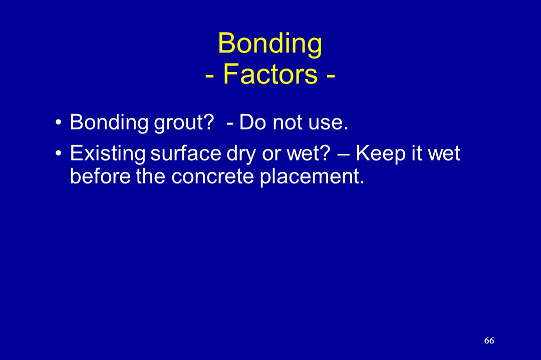 66 Bonding - Factors - Bonding grout? - Do not use. Existing surface dry or wet? – Keep it wet before the concrete placement. 66