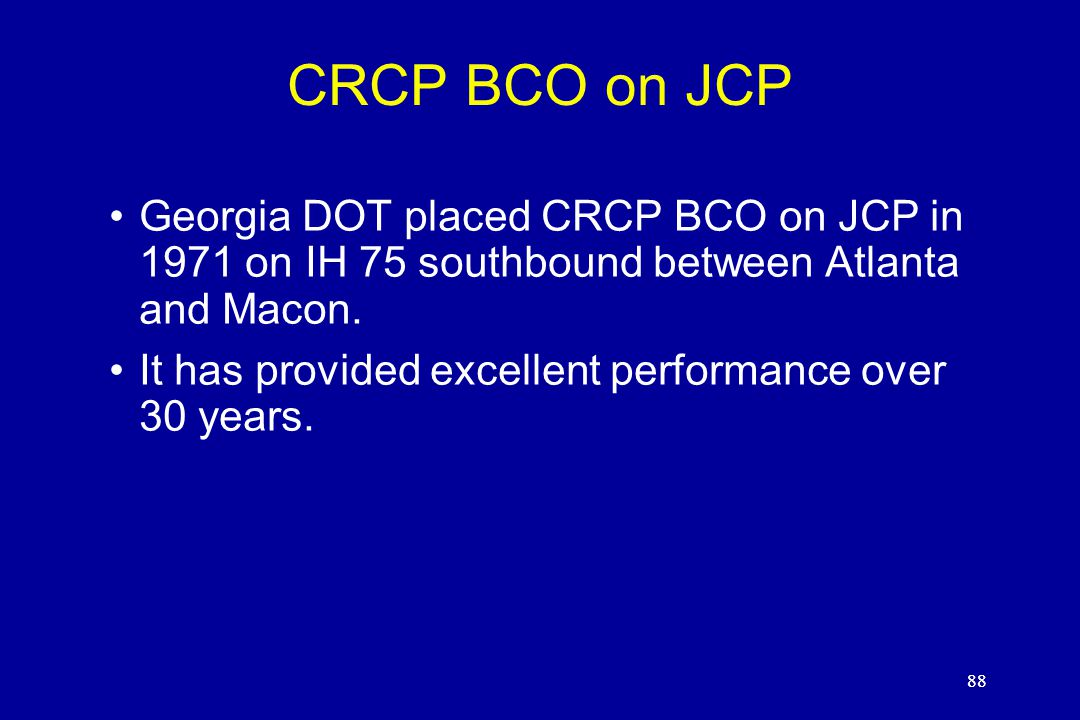 88 CRCP BCO on JCP Georgia DOT placed CRCP BCO on JCP in 1971 on IH 75 southbound between Atlanta and Macon. It has provided excellent performance ove
