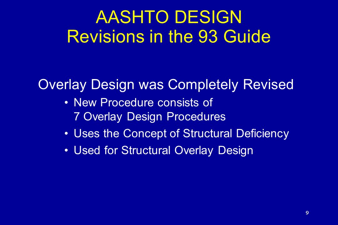 9 AASHTO DESIGN Revisions in the 93 Guide Overlay Design was Completely Revised New Procedure consists of 7 Overlay Design Procedures Uses the Concept of Structural Deficiency Used for Structural Overlay Design 9