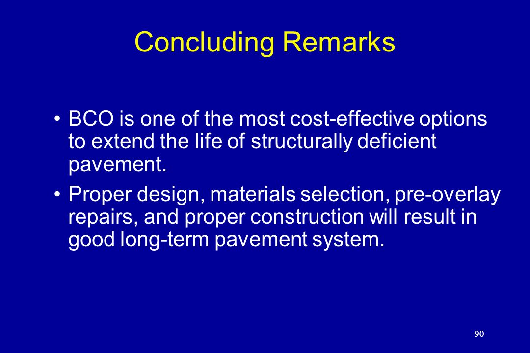 90 Concluding Remarks BCO is one of the most cost-effective options to extend the life of structurally deficient pavement. Proper design, materials se