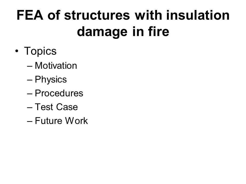 FEA of structures with insulation damage in fire Topics –Motivation –Physics –Procedures –Test Case –Future Work