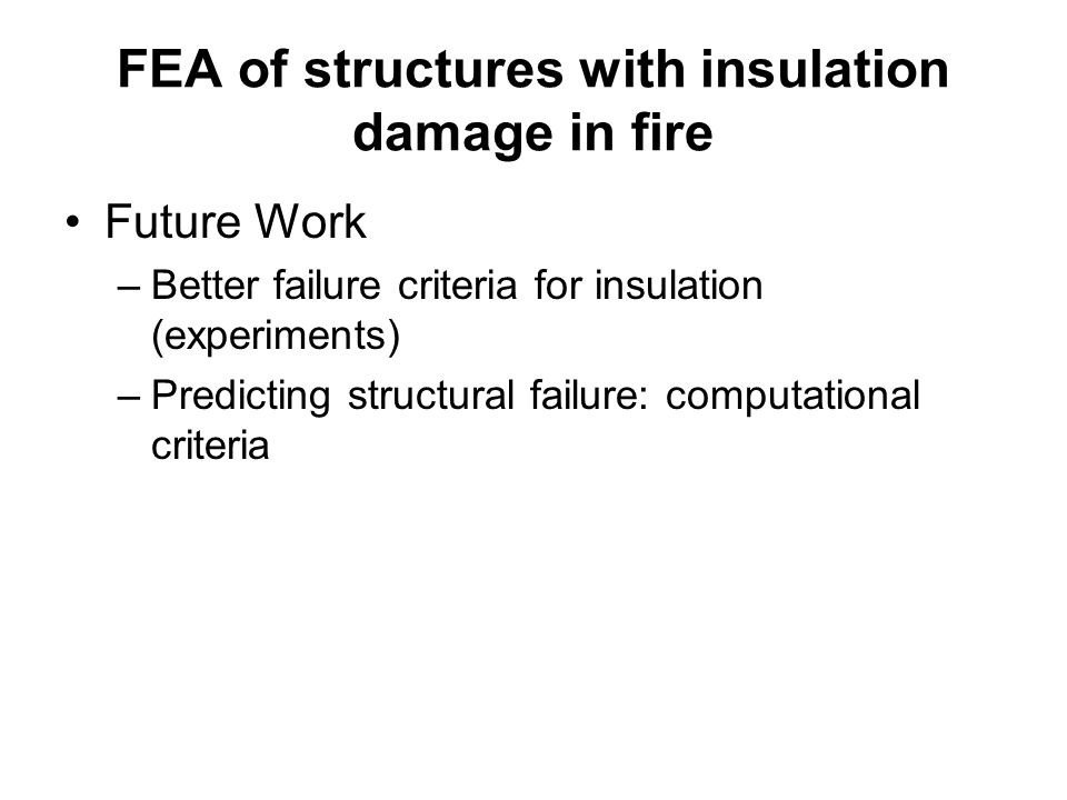 FEA of structures with insulation damage in fire Future Work –Better failure criteria for insulation (experiments) –Predicting structural failure: com