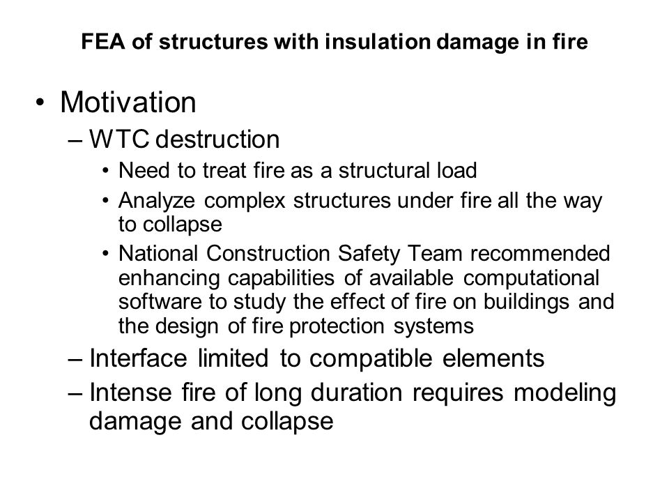 FEA of structures with insulation damage in fire Motivation –WTC destruction Need to treat fire as a structural load Analyze complex structures under