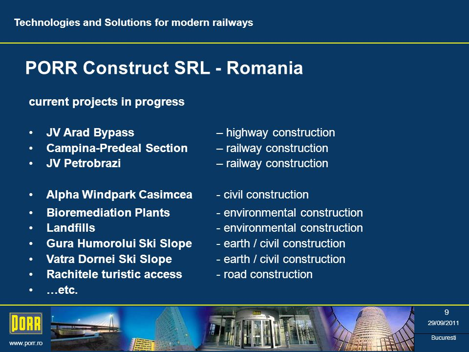 www.porr.ro 29/09/2011 Bucuresti 9 PORR Construct SRL - Romania Technologies and Solutions for modern railways current projects in progress JV Arad Bypass – highway construction Campina-Predeal Section– railway construction JV Petrobrazi – railway construction Alpha Windpark Casimcea - civil construction Bioremediation Plants- environmental construction Landfills- environmental construction Gura Humorolui Ski Slope- earth / civil construction Vatra Dornei Ski Slope- earth / civil construction Rachitele turistic access- road construction …etc.