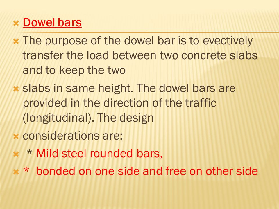 Dowel bars  The purpose of the dowel bar is to evectively transfer the load between two concrete slabs and to keep the two  slabs in same height.