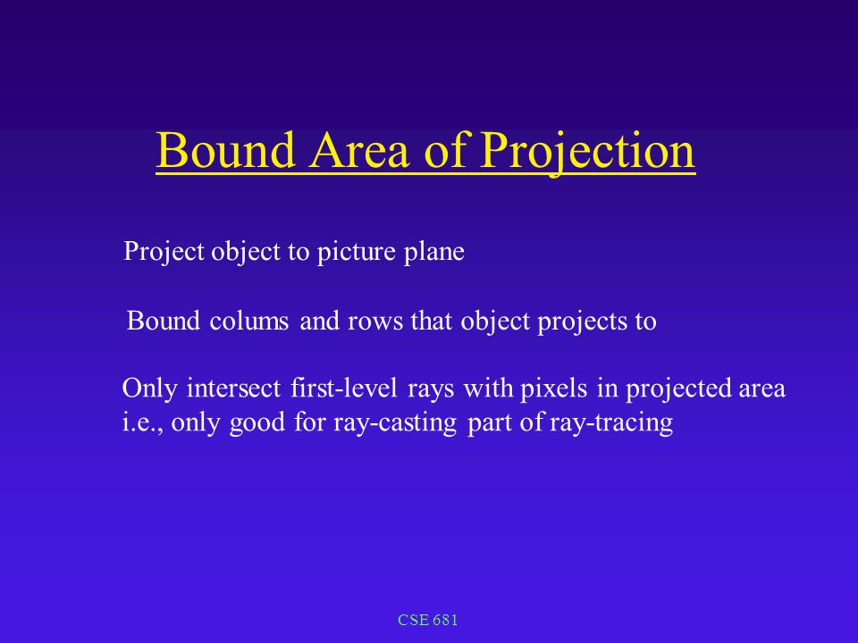 CSE 681 Bound Area of Projection Project object to picture plane Bound colums and rows that object projects to Only intersect first-level rays with pixels in projected area i.e., only good for ray-casting part of ray-tracing