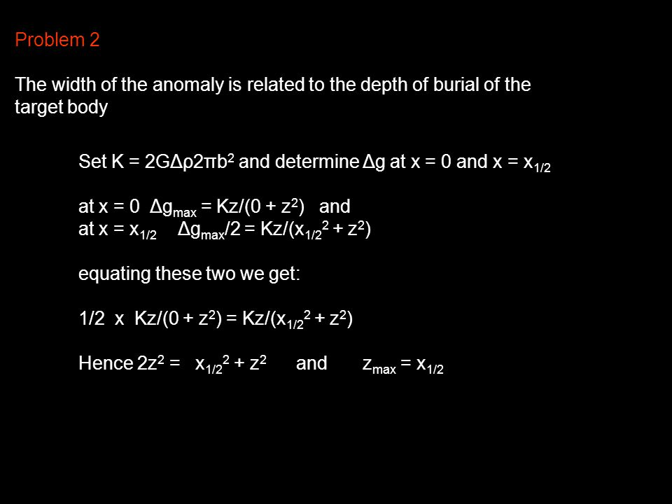 Problem 2 The width of the anomaly is related to the depth of burial of the target body Set K = 2GΔρ2πb 2 and determine Δg at x = 0 and x = x 1/2 at x