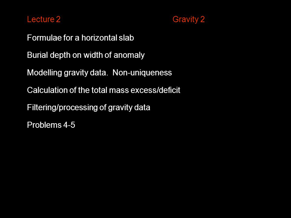 Lecture 2Gravity 2 Formulae for a horizontal slab Burial depth on width of anomaly Modelling gravity data. Non-uniqueness Calculation of the total mas