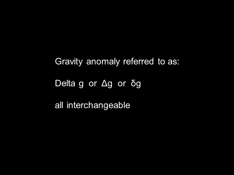 Gravity anomaly referred to as: Delta g or Δg or δg all interchangeable