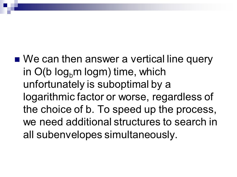 We can then answer a vertical line query in O(b log b m logm) time, which unfortunately is suboptimal by a logarithmic factor or worse, regardless of the choice of b.