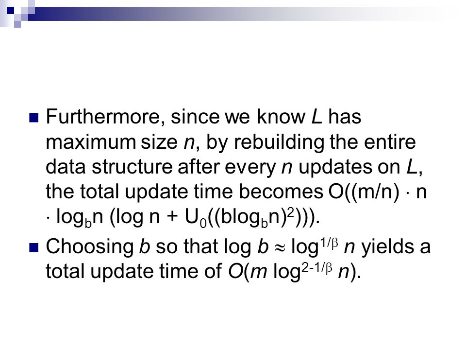 Furthermore, since we know L has maximum size n, by rebuilding the entire data structure after every n updates on L, the total update time becomes O((