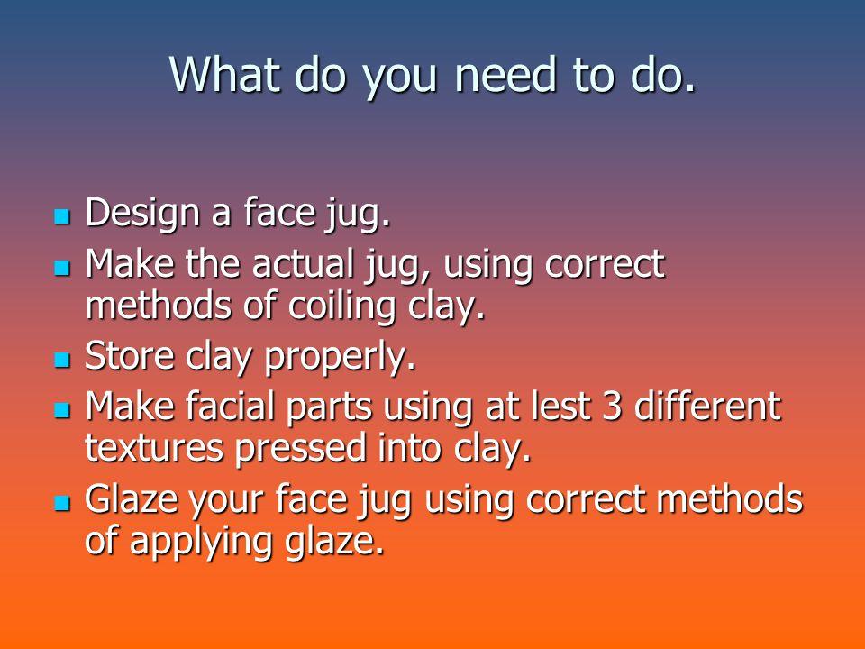 What do you need to do. Design a face jug. Design a face jug. Make the actual jug, using correct methods of coiling clay. Make the actual jug, using c