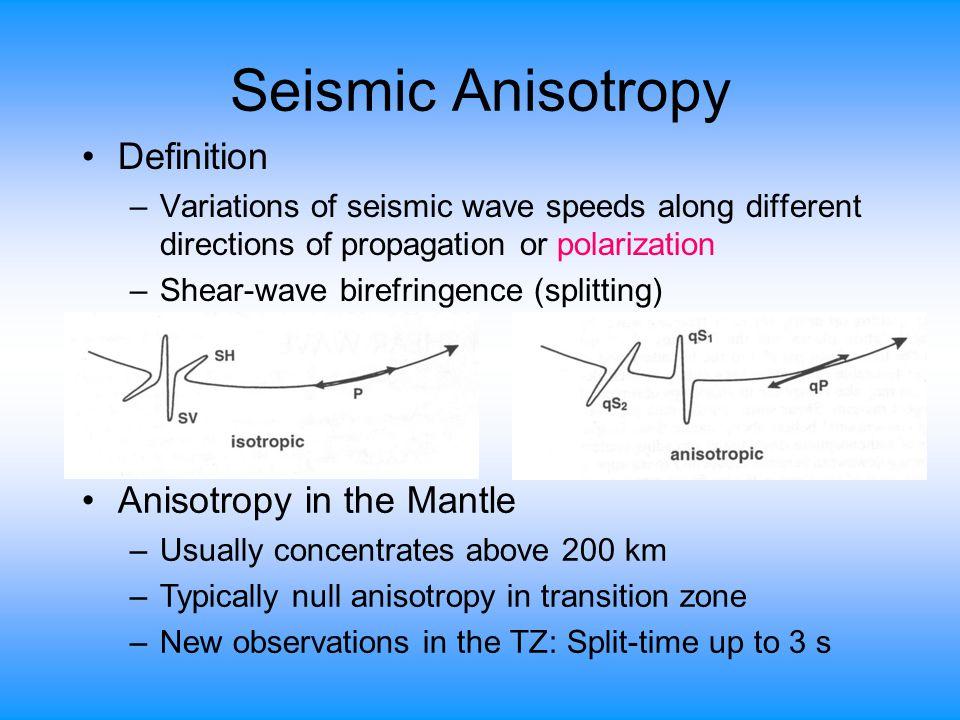 Seismic Anisotropy Definition –Variations of seismic wave speeds along different directions of propagation or polarization –Shear-wave birefringence (splitting) Anisotropy in the Mantle –Usually concentrates above 200 km –Typically null anisotropy in transition zone –New observations in the TZ: Split-time up to 3 s