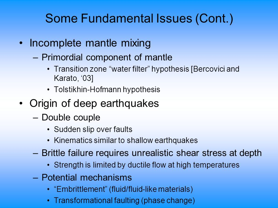 Some Fundamental Issues (Cont.) Incomplete mantle mixing –Primordial component of mantle Transition zone water filter hypothesis [Bercovici and Karato, '03] Tolstikhin-Hofmann hypothesis Origin of deep earthquakes –Double couple Sudden slip over faults Kinematics similar to shallow earthquakes –Brittle failure requires unrealistic shear stress at depth Strength is limited by ductile flow at high temperatures –Potential mechanisms Embrittlement (fluid/fluid-like materials) Transformational faulting (phase change)