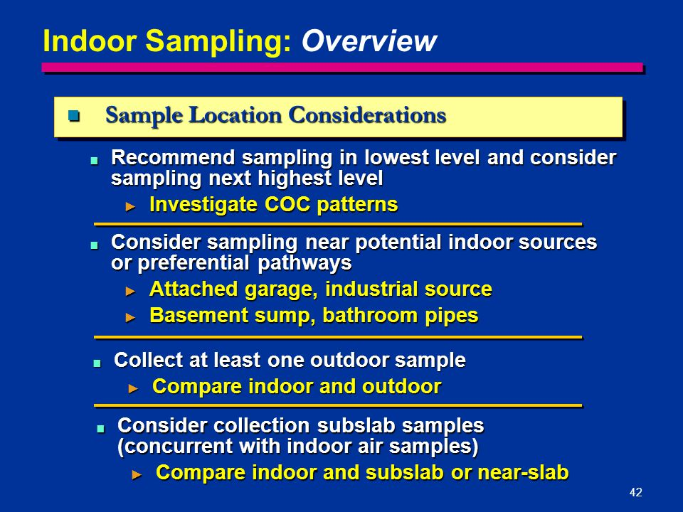 42 Sample Location Considerations Sample Location Considerations ■ Collect at least one outdoor sample ► Compare indoor and outdoor ■ Consider collect