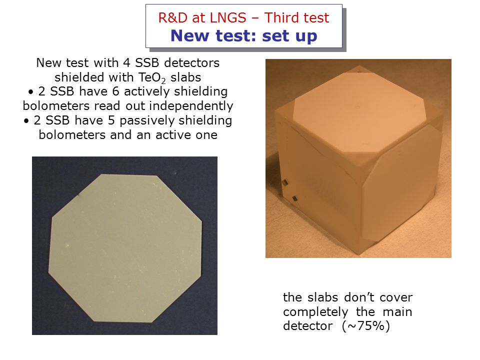 R&D at LNGS – Third test New test: set up New test with 4 SSB detectors shielded with TeO 2 slabs 2 SSB have 6 actively shielding bolometers read out independently 2 SSB have 5 passively shielding bolometers and an active one the slabs don't cover completely the main detector (~75%)