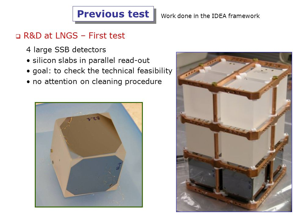 4 large SSB detectors silicon slabs in parallel read-out goal: to check the technical feasibility no attention on cleaning procedure  R&D at LNGS – F